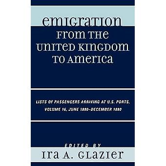Emigration from the United Kingdom to America Volume 16 Lists of Passengers Arriving at U.S. Ports June 1880December 1880 by Glazier & Ira A.
