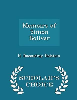 Memoirs of Simon Bolivar  Scholars Choice Edition by Holstein & H. Ducoudray