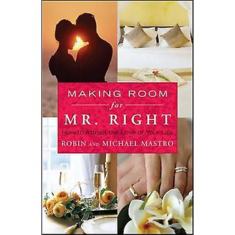 Making Room for Mr. Right How to Attract the Love of Your Life by Mastro & Robin