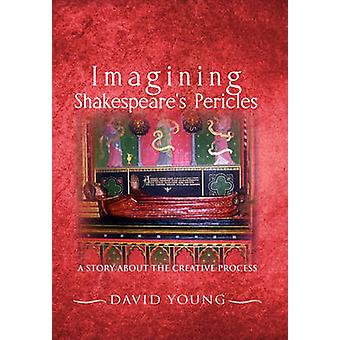 Imagining Shakespeares Pericles A Story About the creative Process by Young & David