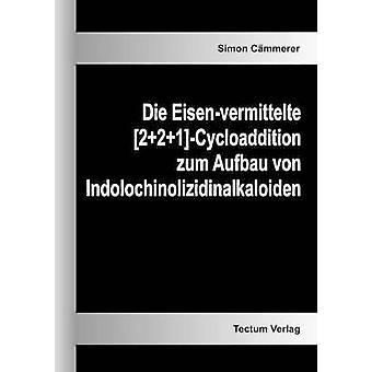 Die Eisenvermittelte 221Cycloaddition zum Aufbau von Indolochinolizidinalkaloiden by Cmmerer & Simon