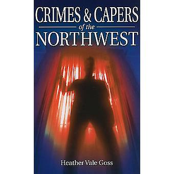 Crimes & Capers of the Northwest by Heather Vale Goss - 9781926677521