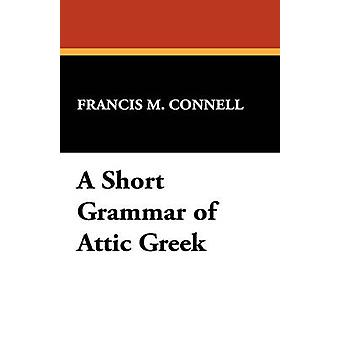 A Short Grammar of Attic Greek by Connell & Francis M.