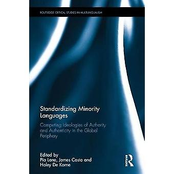Standardizing Minority Languages Open Access  Competing Ideologies of Authority and Authenticity in the Global Periphery by Edited by Pia Lane & Edited by James Costa & Edited by Haley De Korne