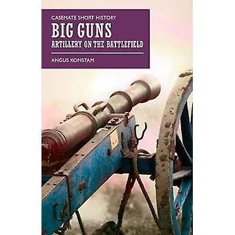 Big Guns Artillery on the Battlefield par Angus Konstam