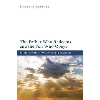 The Father Who Redeems and the Son Who Obeys Consideration of Pauls Teaching in Romans by Khobnya & Svetlana