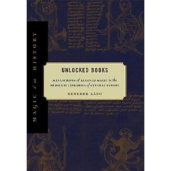 Unlocked Books Manuscripts of Learned Magic in the Medieval Libraries of Central Europe by Lng & Benedek