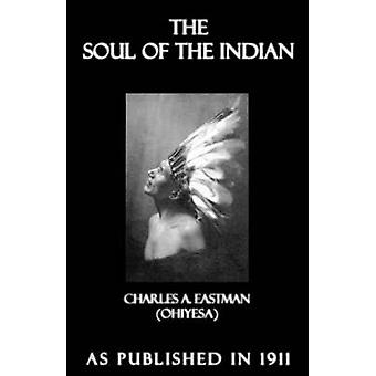 The Soul of the Indian An Interpretation by Eastman & Charles A.