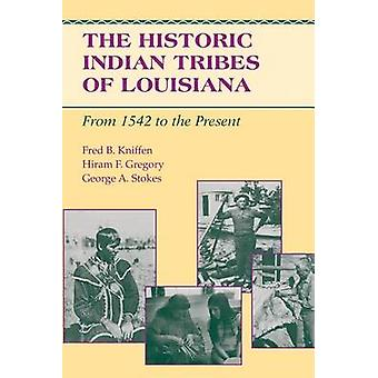 The Historic Indian Tribes of Louisiana From 1542 to the Present Louisiana by Kniffen & Fred B.