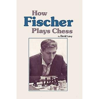 How Fischer Plays Chess by Levy & David N.L.