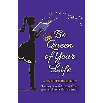 Be Queen of Your Life A savvy mom helps daughters command and rule their lives by Bridges & Annette