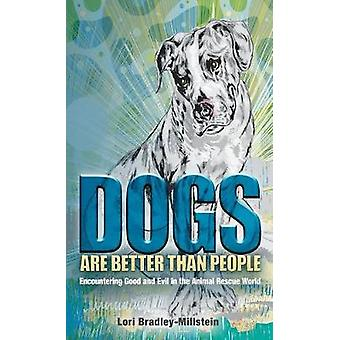 Dogs Are Better Than People Encountering Good and Evil in the Animal Rescue World by BradleyMillstein & Lori