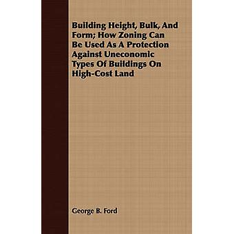 Building Height Bulk And Form How Zoning Can Be Used As A Protection Against Uneconomic Types Of Buildings On HighCost Land by Ford & George B.