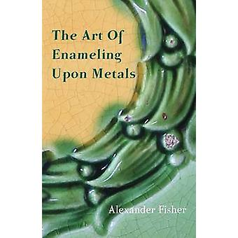 The Art Of Enameling Upon Metals by Fisher & Alexander