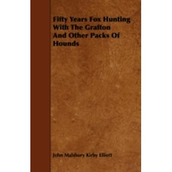 Fifty Years Fox Hunting with the Grafton and Other Packs of Hounds by Elliott & John Malsbury Kirby