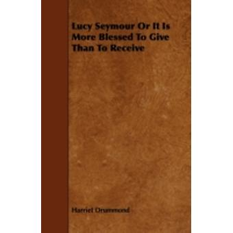 Lucy Seymour Or It Is More Blessed To Give Than To Receive by Drummond & Harriet