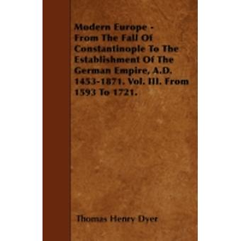 Modern Europe  From The Fall Of Constantinople To The Establishment Of The German Empire A.D. 14531871. Vol. III. From 1593 To 1721. by Dyer & Thomas Henry