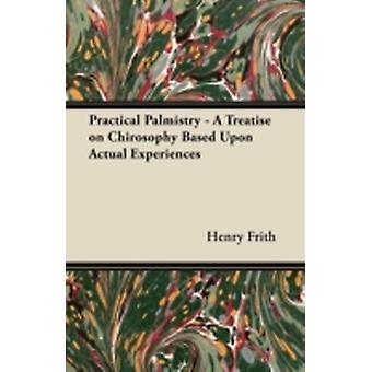 Practical Palmistry  A Treatise on Chirosophy Based Upon Actual Experiences by Frith & Henry