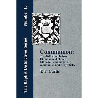 Communion The Distinction Between Christian and Church Fellowship by Curtis & T. & F.
