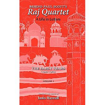 Behind Paul Scotts Raj Quartet A Life in Letters Volume I The Early Years 19401965 by Scott & Paul