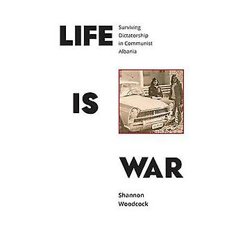 Life is War Surviving Dictatorship in Communist Albania by Woodcock & Shannon