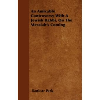An Amicable Controversy With A Jewish Rabbi On The Messiahs Coming by Park & Ranicar