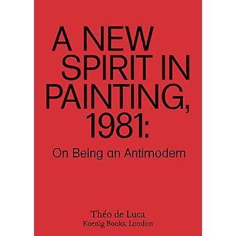A New Spirit in Painting 1981  On Being an Antimodern by Text by Theo de Luca