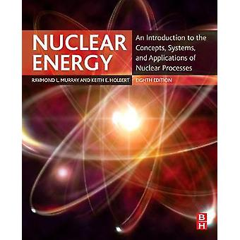 Nuclear Energy - An Introduction to the Concepts - Systems - and Appli