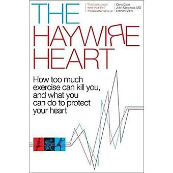 The Haywire Heart  How Too Much Exercise Can Kill You and What You Can Do to Protect Your Heart by Christopher J Case & John Mandrola & Lennard Zinn