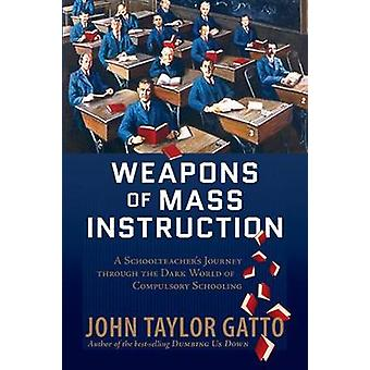 Weapons of Mass Instruction  A Schoolteachers Journey Through the Dark World of Compulsory Schooling by John Taylor Gatto