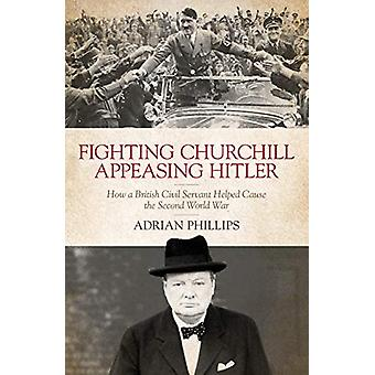 Fighting Churchill - Appeasing Hitler - How a British Civil Servant He