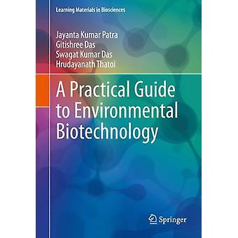 A Practical Guide to Environmental Biotechnology by Patra & Jayanta KumarDas & GitishreeDas & Swagat KumarThatoi & Hrudayanath