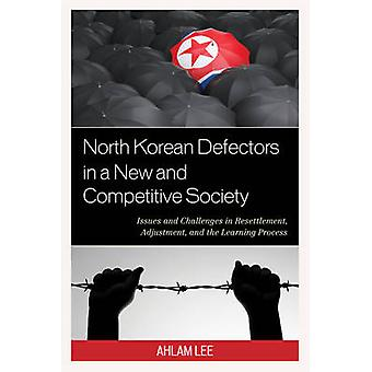North Korean Defectors in a New and Competitive Society  Issues and Challenges in Resettlement Adjustment and the Learning Process by Ahlam Lee