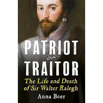 Patriot or Traitor The Life and Death of Sir Walter Ralegh