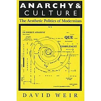 Anarchy and Culture - Aesthetic Politics of Modernism by David Weir -