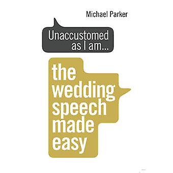 Unaccustomed as I am... - The Wedding Speech Made Easy by Michael Park