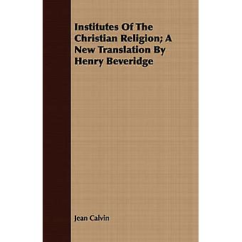 Institutes of the Christian Religion A New Translation by Henry Beveridge by Calvin & Jean