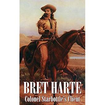 Colonel Starbottles Client by Bret Harte Fiction Westerns Historical Short Stories by Harte & Bret