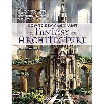 How to Draw and Paint Fantasy Architecture by Rob Alexander - 9780764