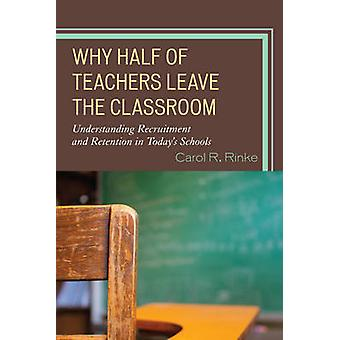 Why Half of Teachers Leave the Classroom Understanding Recruitment and Retention in Todays Schools by Rinke & Carol R.