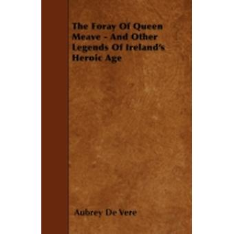 The Foray Of Queen Meave  And Other Legends Of Irelands Heroic Age by Vere & Aubrey De