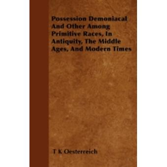 Possession Demoniacal And Other Among Primitive Races In Antiquity The Middle Ages And Modern Times by Oesterreich & T K