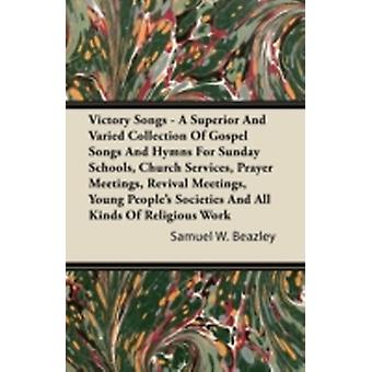 Victory Songs  A Superior And Varied Collection Of Gospel Songs And Hymns For Sunday Schools Church Services Prayer Meetings Revival Meetings Young Peoples Societies And All Kinds Of Religious W by Beazley & Samuel W.