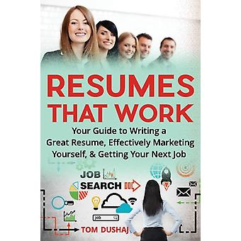 Resumes That Work Your guide to writing a great resume effectively marketing yourself and getting your next job by Dushaj & Tom