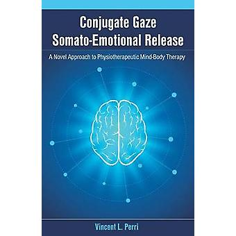 Conjugate Gaze SomatoEmotional Release a Novel Approach to Physiotherapeutic MindBody Therapy by Perri & Vincent L.