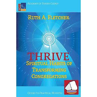 Thrive Spiritual Habits of Transforming Congregations by Fletcher & Ruth A