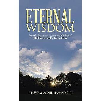 Eternal Wisdom From the Discourses Lectures and Writings of H.H.Swami Avdheshanand Giri by H. H. Swami Avdheshanand Giri