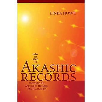 How to Read the Akashic Records  Accessing the Archive of the Soul and its Journey by Linda Howe