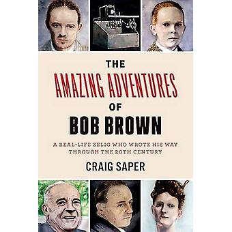 The Amazing Adventures of Bob Brown - A Real-Life Zelig Who Wrote His