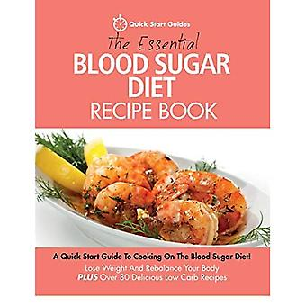 The Essential Blood Sugar Diet Recipe Book: A Quick Start Guide to Cooking on the Blood Sugar Diet! Lose� Weight and Rebalance Your Body Plus Over 80 Delicious Low Carb Recipes